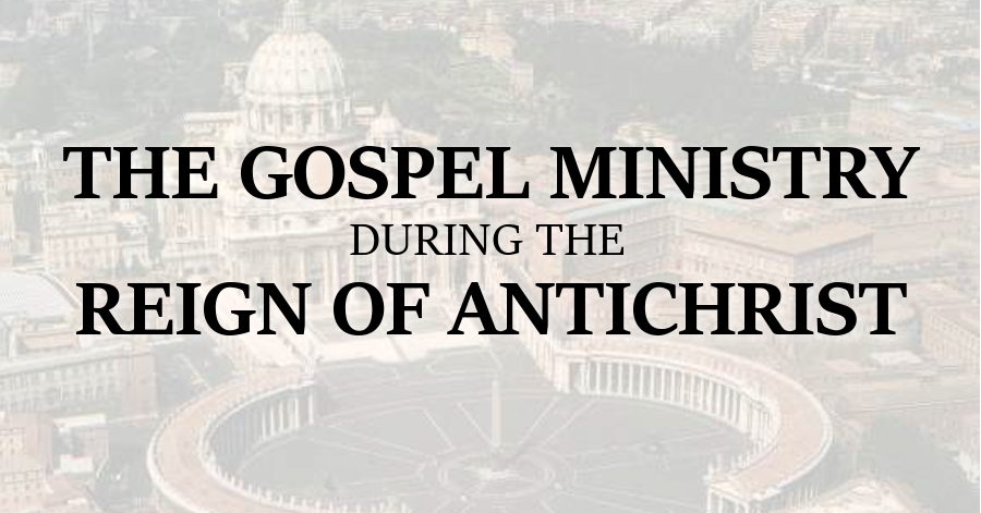 gospel ministry during the reign of antichrist