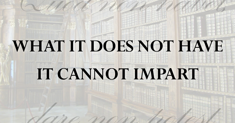 what it does not have it cannot impart