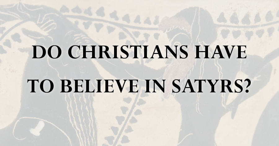 do-christians-have-to-believe-in-satyrs