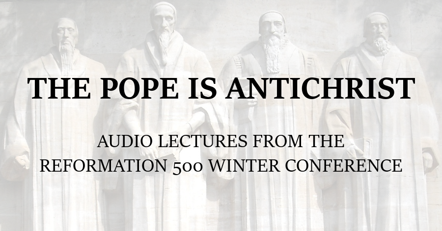 Reformed Theology The Pope is Antichrist: Audio lectures from the Reformation 500 Winter conference  Calvinism