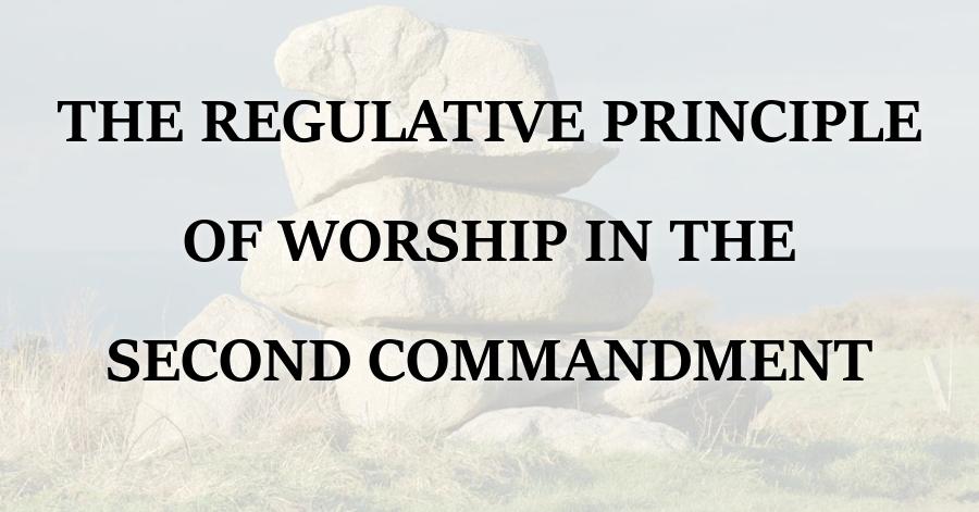 Regulative Principle of Worship Second Commandment