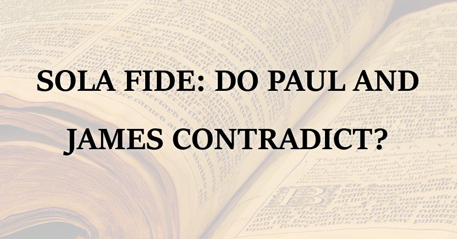 Sola Fide Do Paul and James Contradict