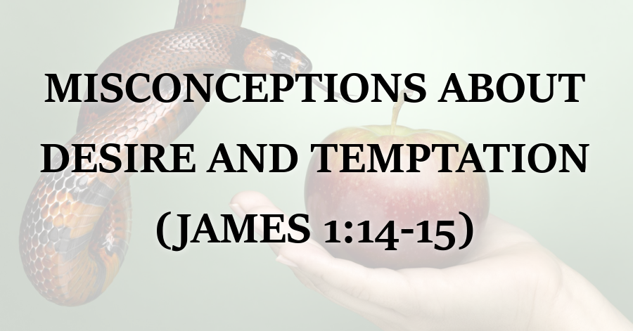 Reformed Theology Misconceptions About Desire and Temptation (James 1:14-15)  Calvinism
