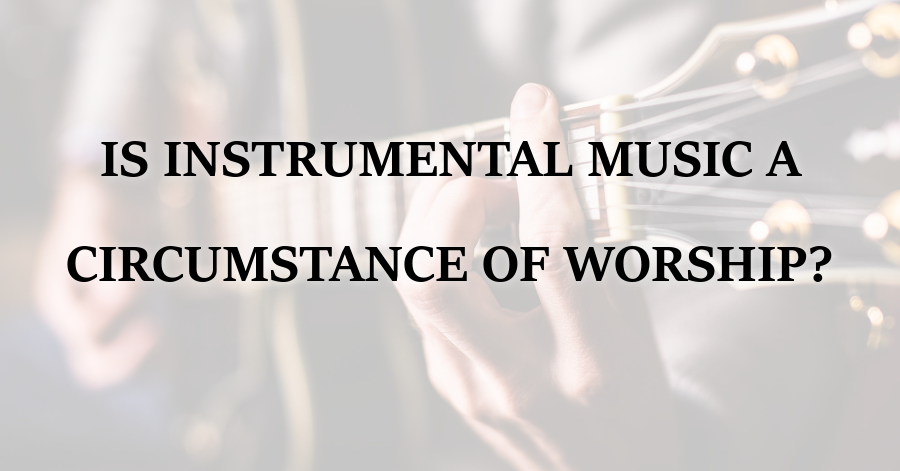 Is Instrumental Music a Circumstance of Worship
