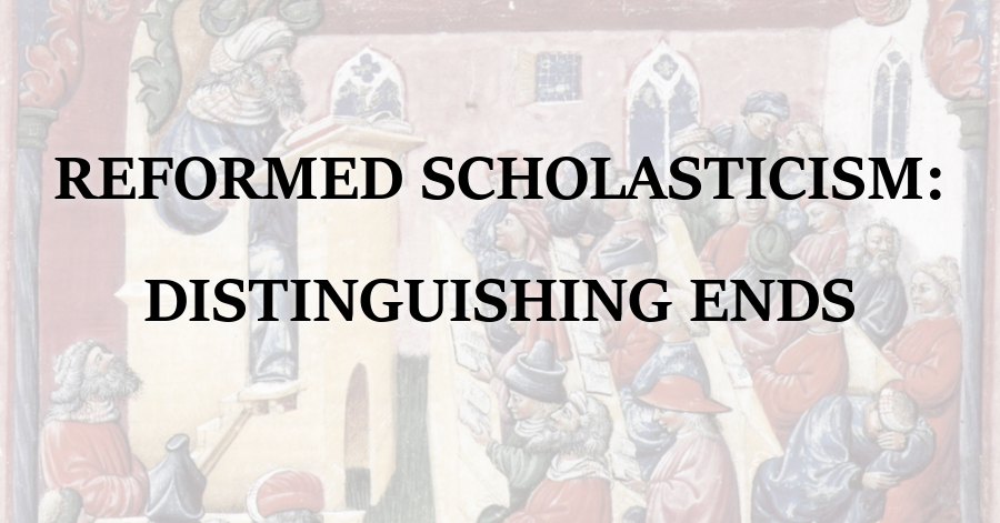 Reformed Scholasticism Distinguishing Ends