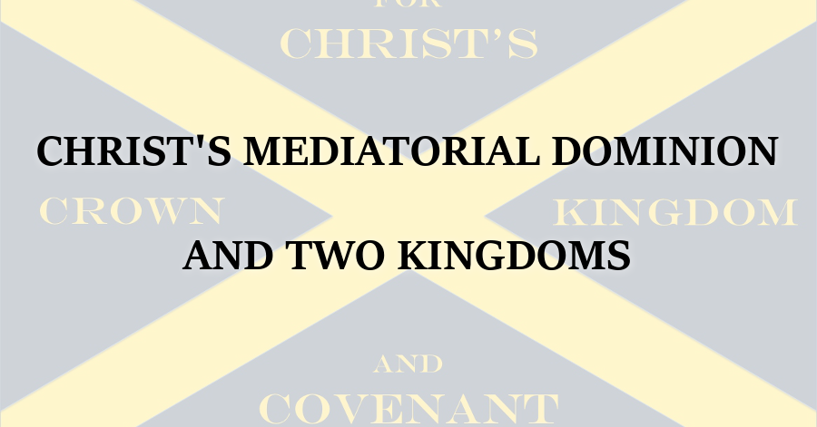 Christs Mediatorial Dominion and Two Kingdoms