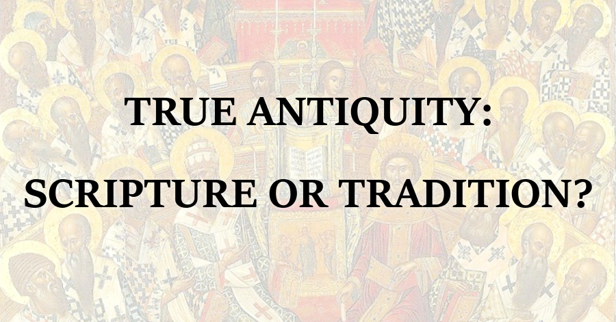 True Antiquity_Scripture or Tradition