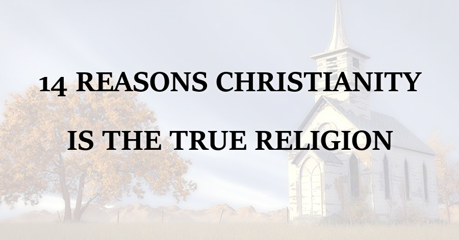 14 Reasons Christianity is the True Religion