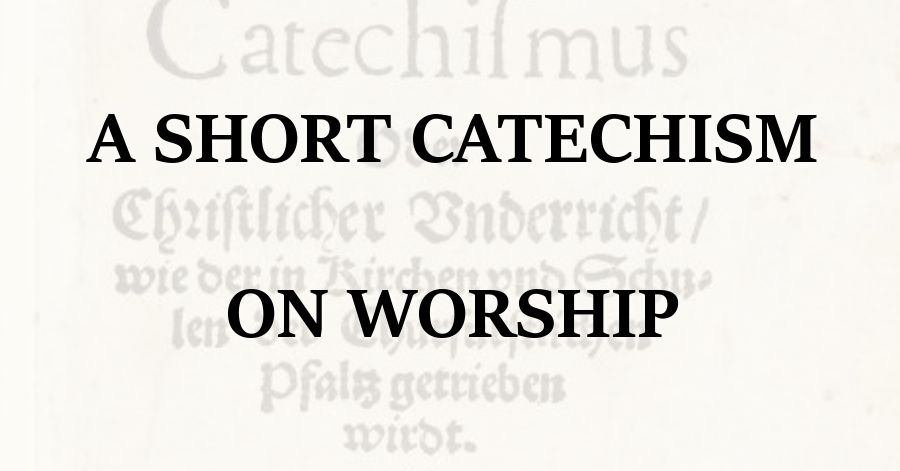 A Short Catechism on Worship