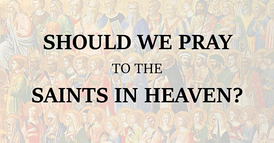 Should We Pray to the Saints in Heaven