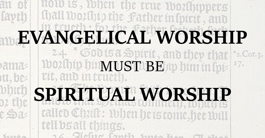 Evangelical Worship Must Be Spiritual Worship